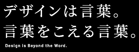 デザインは言葉。言葉をこえる言葉。 Design is Beyond the Word.
